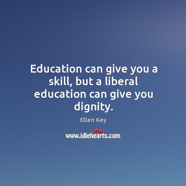 Image, Education can give you a skill, but a liberal education can give you dignity.
