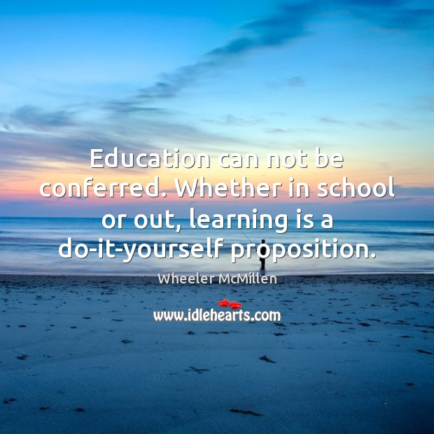 Education can not be conferred. Whether in school or out, learning is Learning Quotes Image