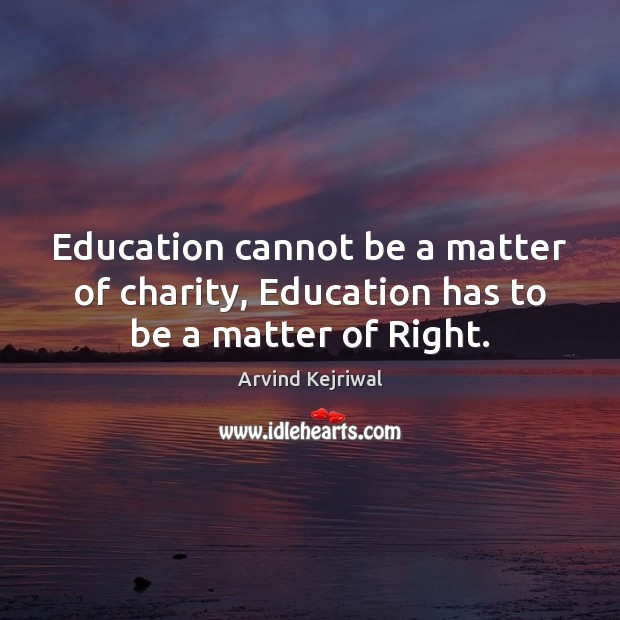 Image, Education cannot be a matter of charity, Education has to be a matter of Right.