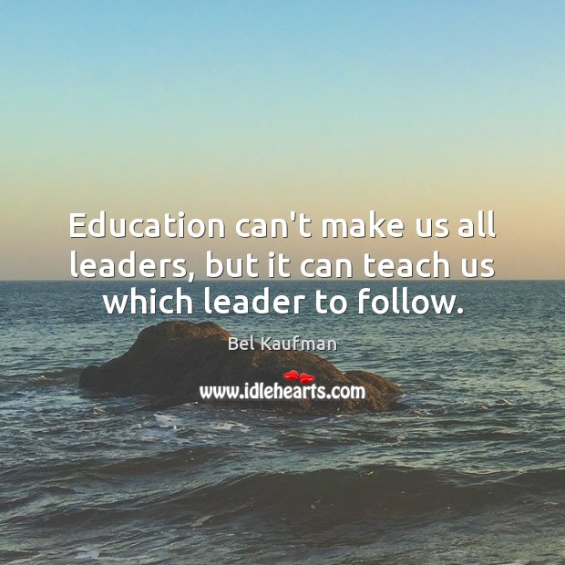 Image, Education can't make us all leaders, but it can teach us which leader to follow.