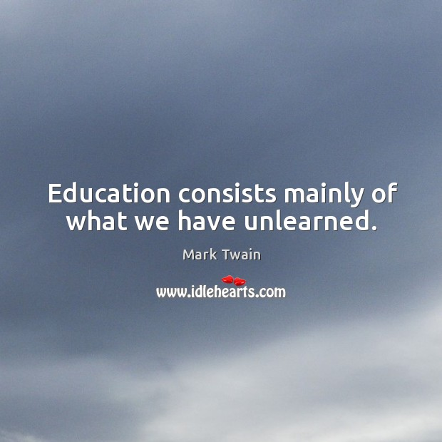 Education consists mainly of what we have unlearned. Image