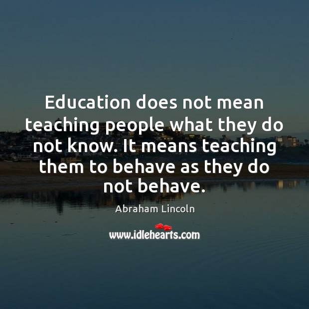 Education does not mean teaching people what they do not know. It Abraham Lincoln Picture Quote