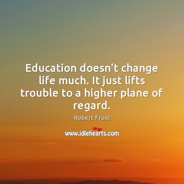 Education doesn't change life much. It just lifts trouble to a higher plane of regard. Robert Frost Picture Quote