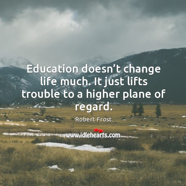 Education doesn't change life much. It just lifts trouble to a higher plane of regard. Image