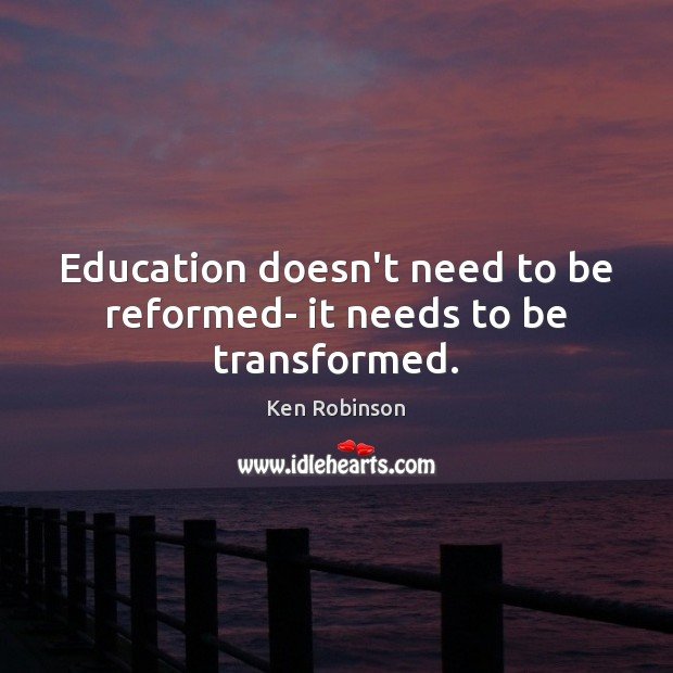 Education doesn't need to be reformed- it needs to be transformed. Ken Robinson Picture Quote