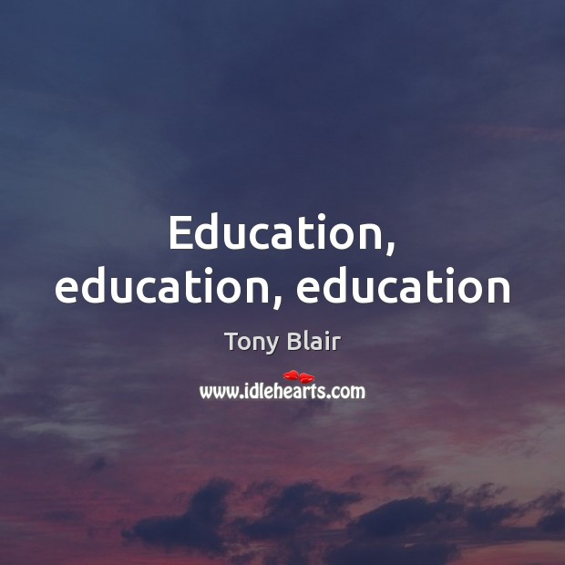 Education, education, education Tony Blair Picture Quote