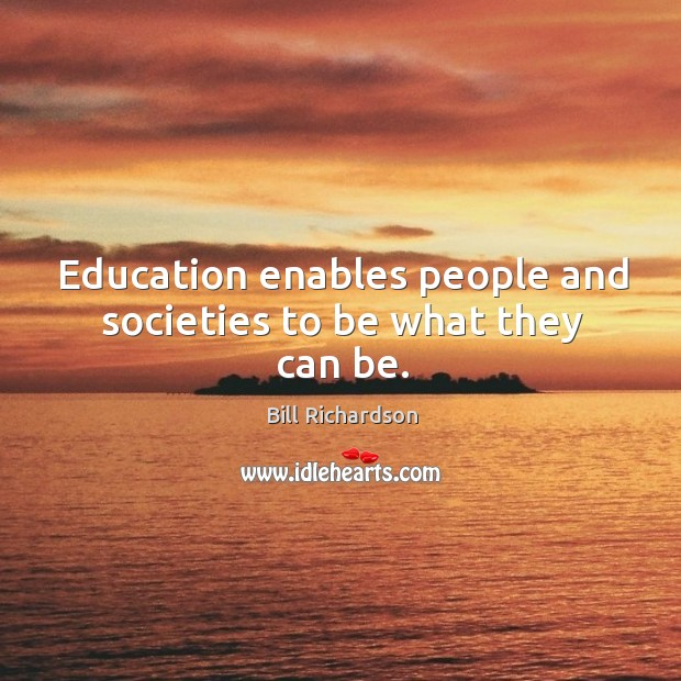 Education enables people and societies to be what they can be. Bill Richardson Picture Quote