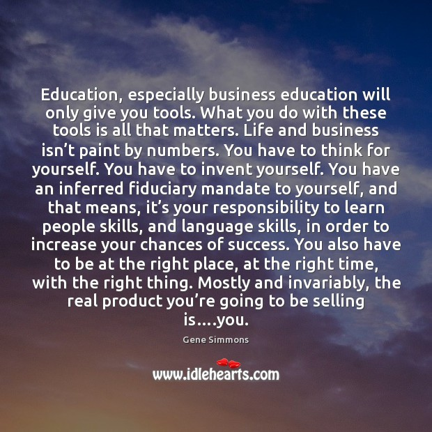 Education, especially business education will only give you tools. What you do Gene Simmons Picture Quote