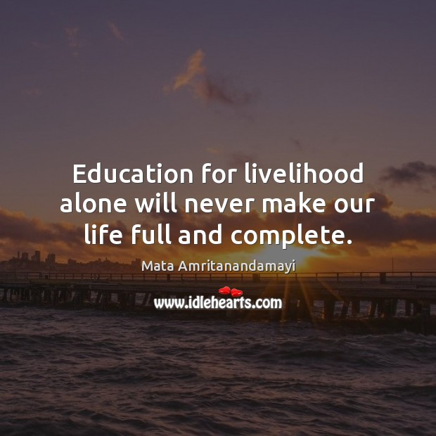 Education for livelihood alone will never make our life full and complete. Mata Amritanandamayi Picture Quote