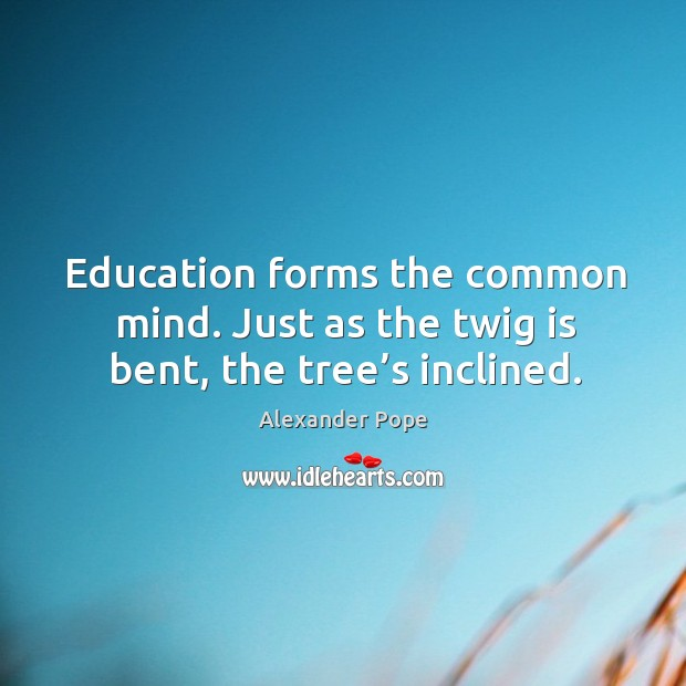 Image, Education forms the common mind. Just as the twig is bent, the tree's inclined.