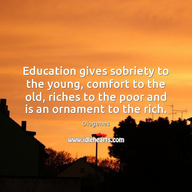 Education gives sobriety to the young, comfort to the old, riches to Image