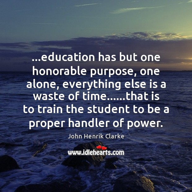 …education has but one honorable purpose, one alone, everything else is a Image