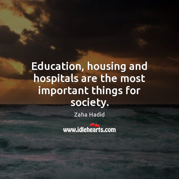 Education, housing and hospitals are the most important things for society. Zaha Hadid Picture Quote