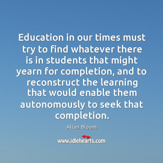 Image, Education in our times must try to find whatever there is in students that might yearn for completion