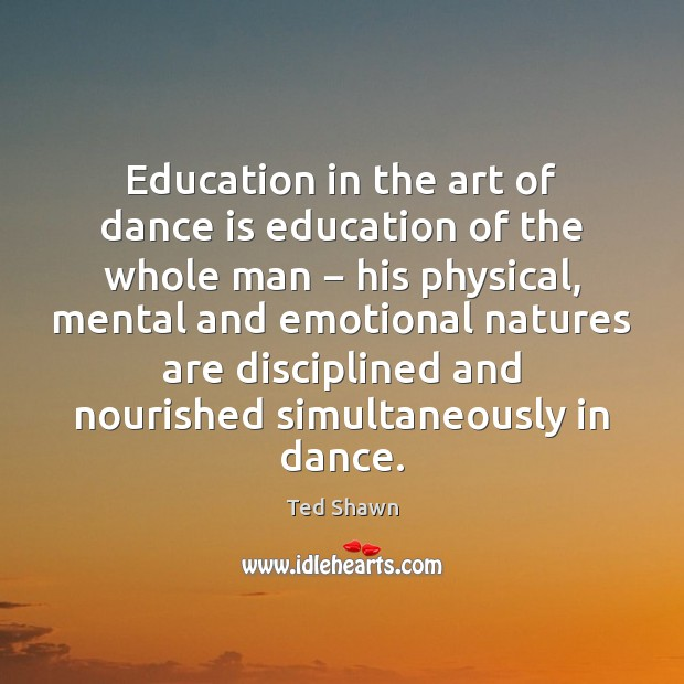 Education in the art of dance is education of the whole man − Ted Shawn Picture Quote