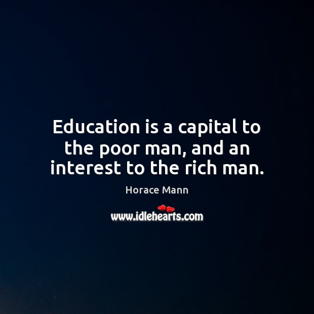 Education is a capital to the poor man, and an interest to the rich man. Horace Mann Picture Quote