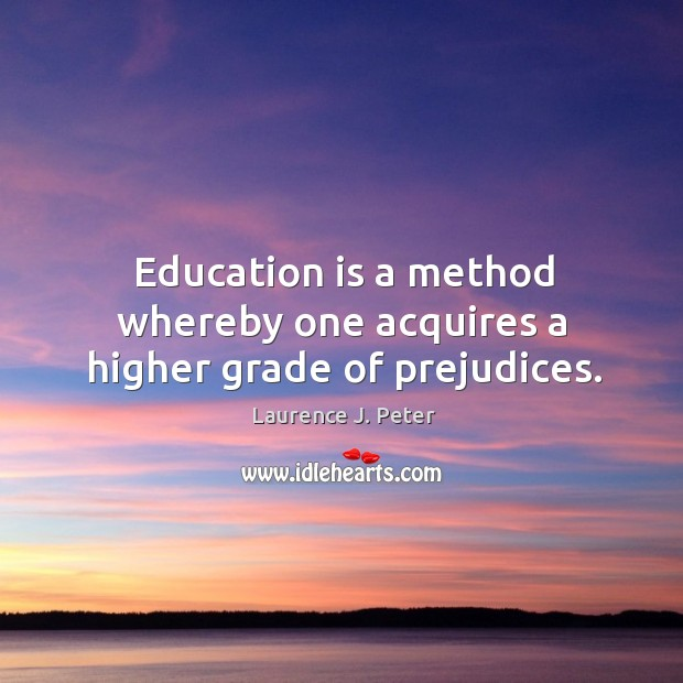 Image, Education is a method whereby one acquires a higher grade of prejudices.