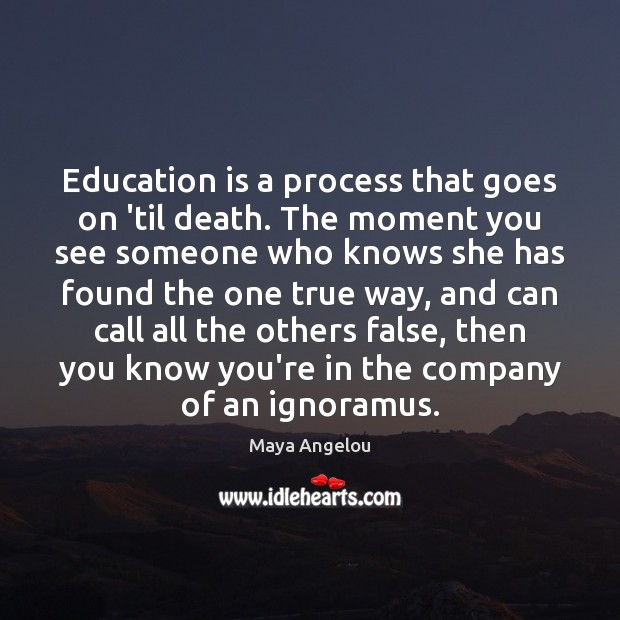 Image, Education is a process that goes on 'til death. The moment you