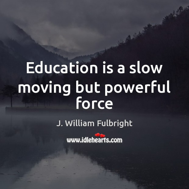 Education is a slow moving but powerful force J. William Fulbright Picture Quote