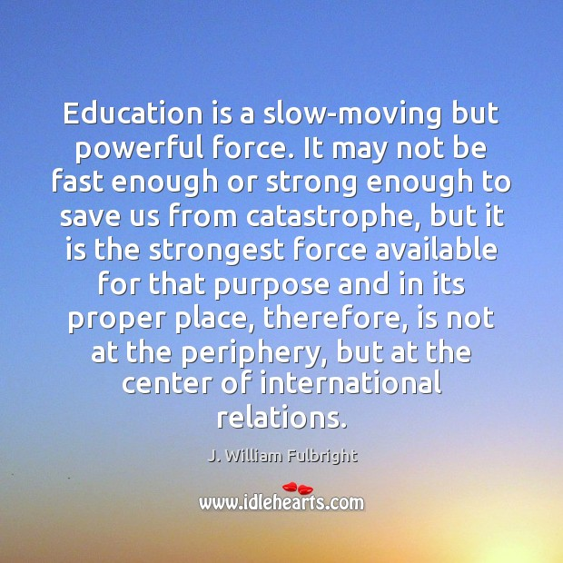 Education is a slow-moving but powerful force. It may not be fast J. William Fulbright Picture Quote