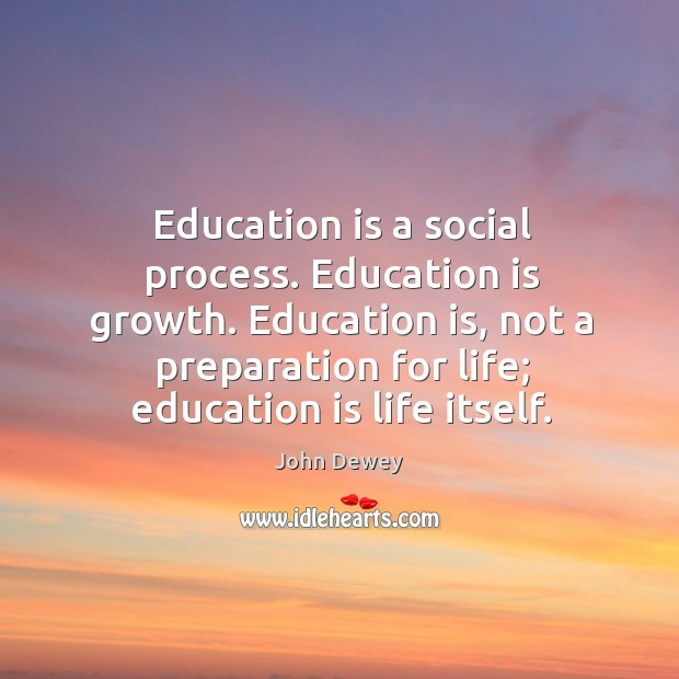 Education is a social process. Education is growth. Education is, not a preparation for life; education is life itself. Image