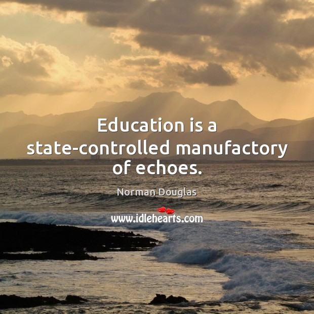 Education is a state-controlled manufactory of echoes. Education Quotes Image