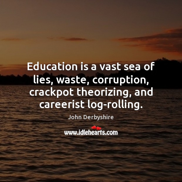 Education is a vast sea of lies, waste, corruption, crackpot theorizing, and Education Quotes Image