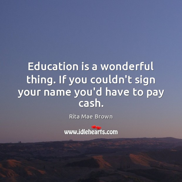 Education is a wonderful thing. If you couldn't sign your name you'd have to pay cash. Rita Mae Brown Picture Quote