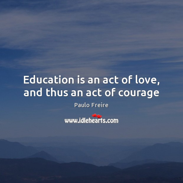 Education is an act of love, and thus an act of courage Paulo Freire Picture Quote