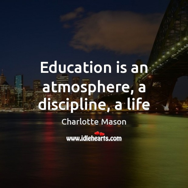 Education is an atmosphere, a discipline, a life Charlotte Mason Picture Quote