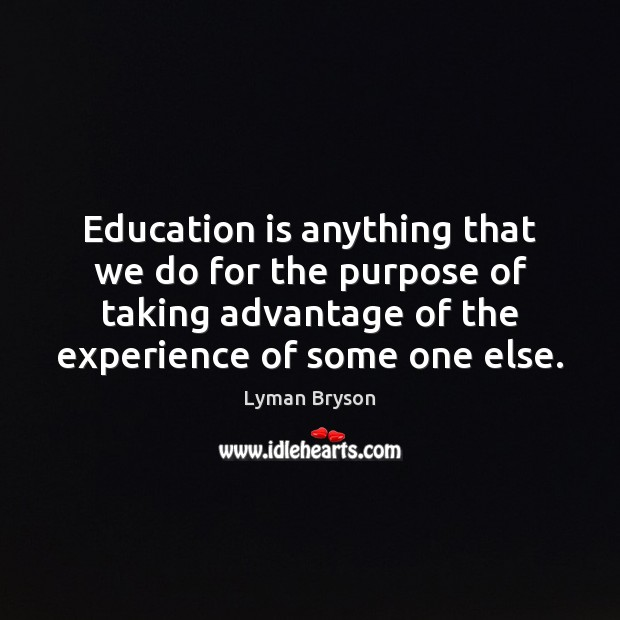 Education is anything that we do for the purpose of taking advantage Image
