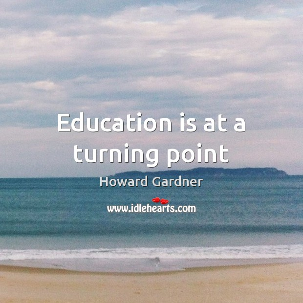 Education is at a turning point Howard Gardner Picture Quote