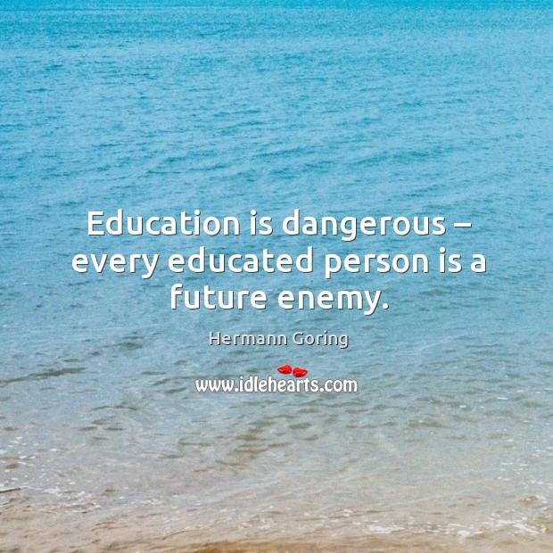 Education is dangerous – every educated person is a future enemy. Hermann Goring Picture Quote