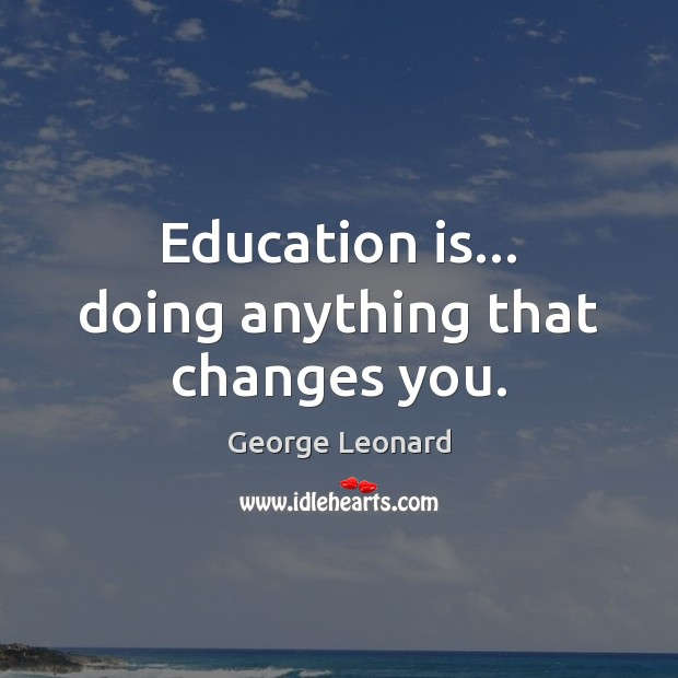 Image, Education is… doing anything that changes you.