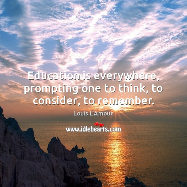 Education is everywhere, prompting one to think, to consider, to remember. Education Quotes Image