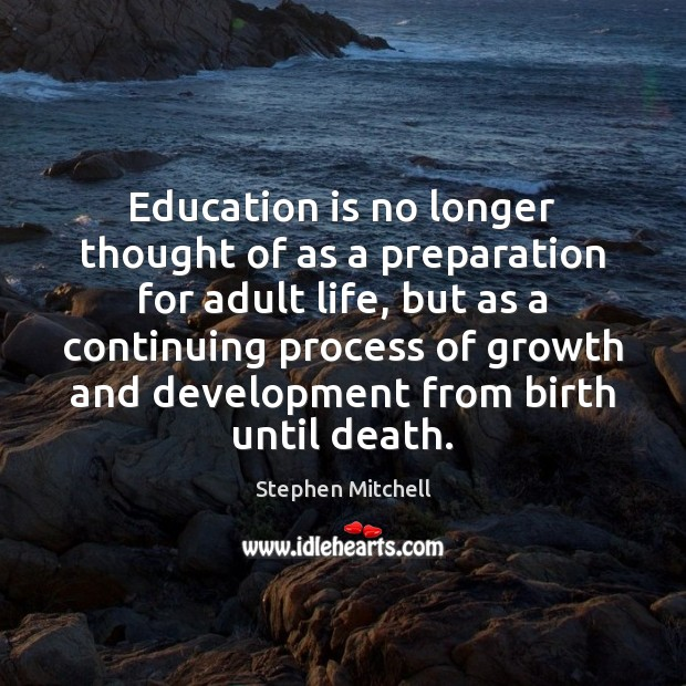 Image, Education is no longer thought of as a preparation for adult life,
