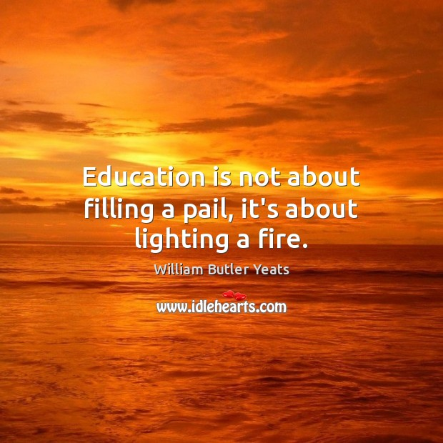 Education is not about filling a pail, it's about lighting a fire. Education Quotes Image