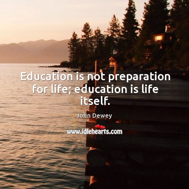 Image, Education is not preparation for life; education is life itself.
