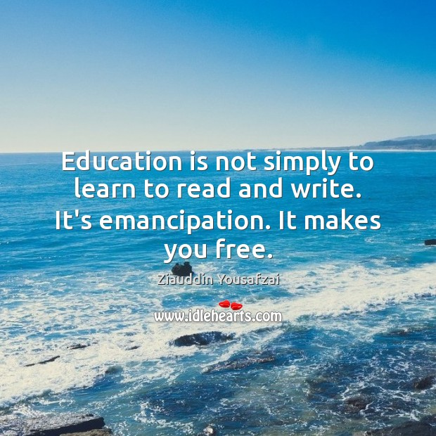 Image, Education is not simply to learn to read and write. It's emancipation. It makes you free.