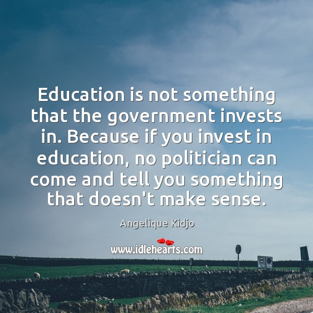 Education is not something that the government invests in. Because if you Image