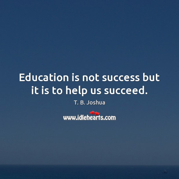 Education is not success but it is to help us succeed. Image