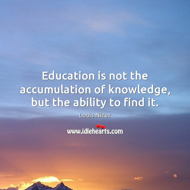 Education is not the accumulation of knowledge, but the ability to find it. Image