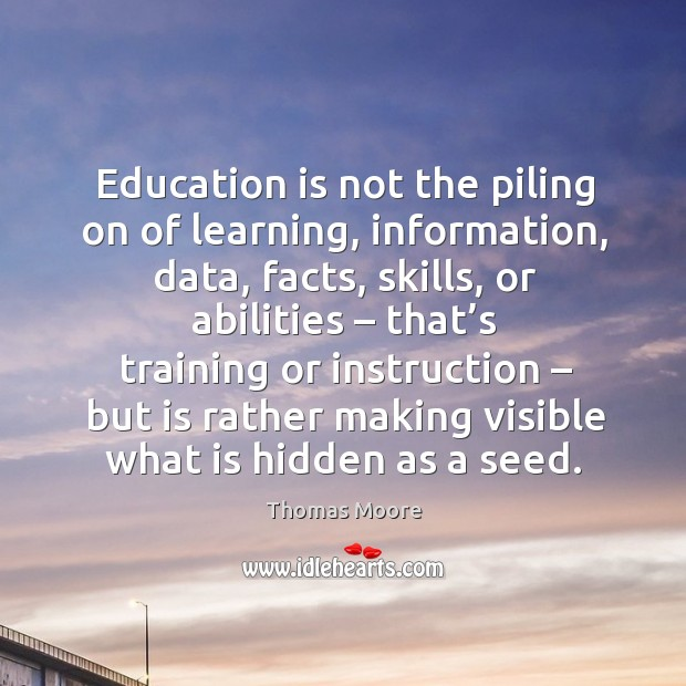 Education is not the piling on of learning, information, data Image