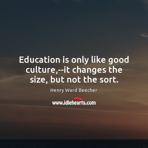 Education is only like good culture,–it changes the size, but not the sort. Education Quotes Image
