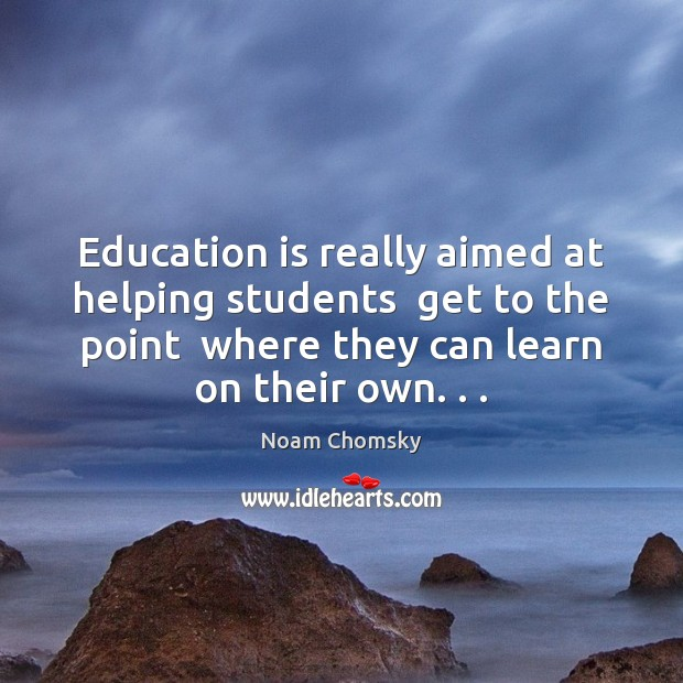 Education is really aimed at helping students  get to the point  where Noam Chomsky Picture Quote