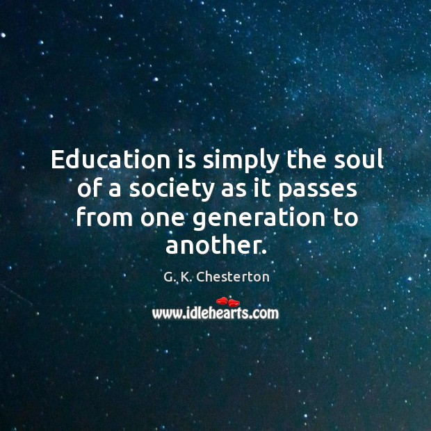 Education is simply the soul of a society as it passes from one generation to another. G. K. Chesterton Picture Quote