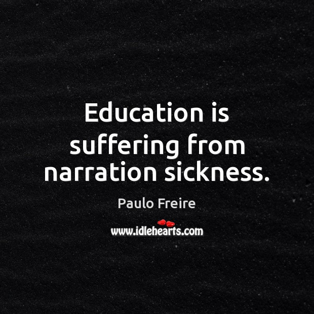 Education is suffering from narration sickness. Paulo Freire Picture Quote