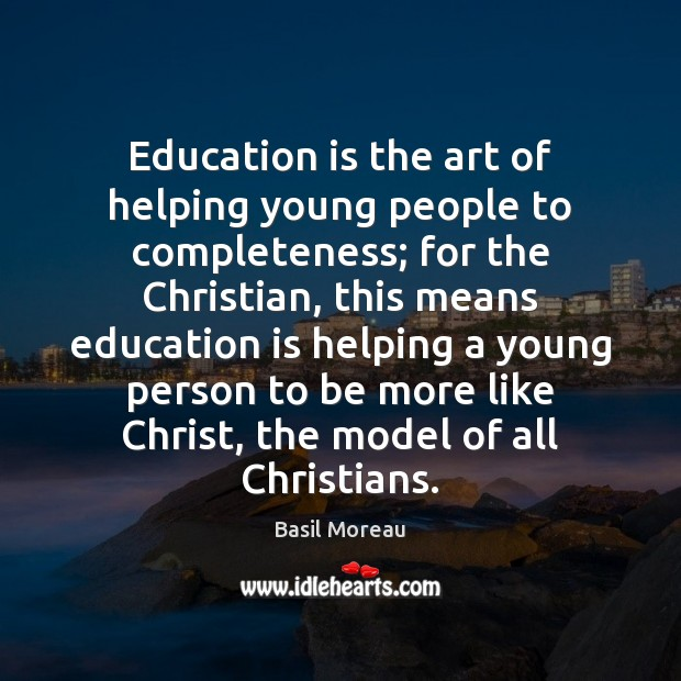 Image, Education is the art of helping young people to completeness; for the