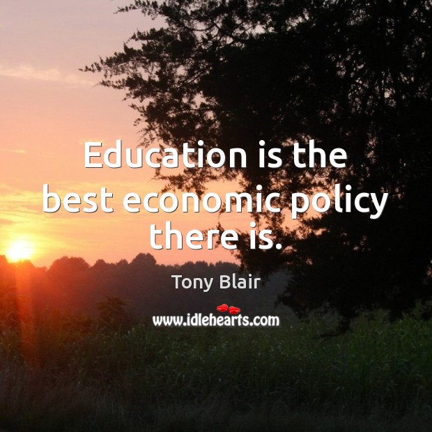 Education is the best economic policy there is. Tony Blair Picture Quote