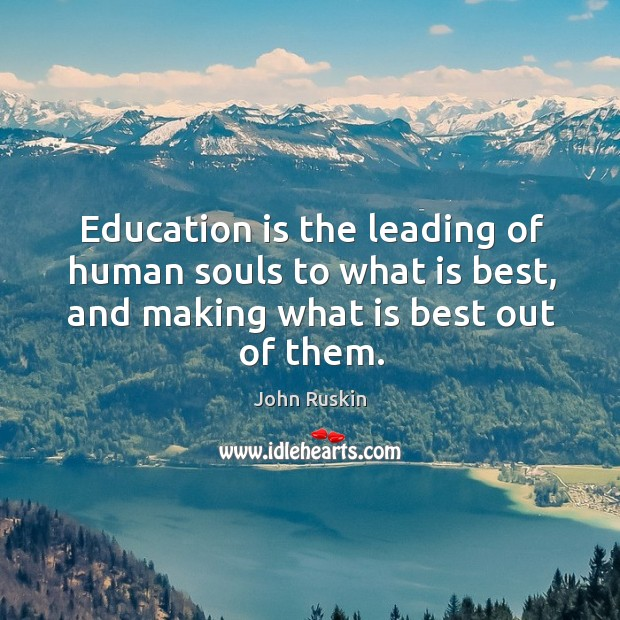 Education is the leading of human souls to what is best, and making what is best out of them. Image